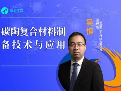 【论坛报告】泛锐熠辉复合材料有限公司总经理吴恒《碳陶复合材料制备技术与应用》